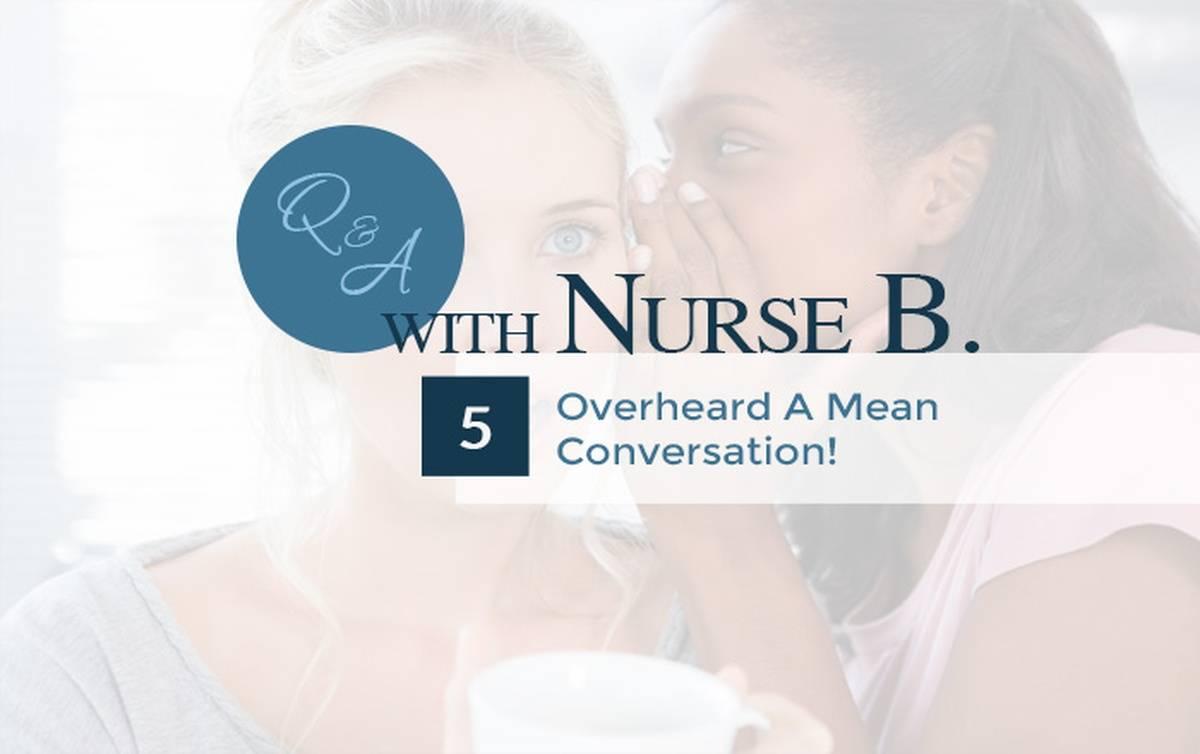 Q&A With Nurse B: Overheard A Mean Conversation!